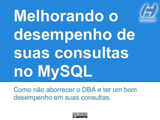 Melhorando odesempenho desuas consultasno MySQLComo não aborrecer o DBA e ter um bomdesempenho em suas consultas.