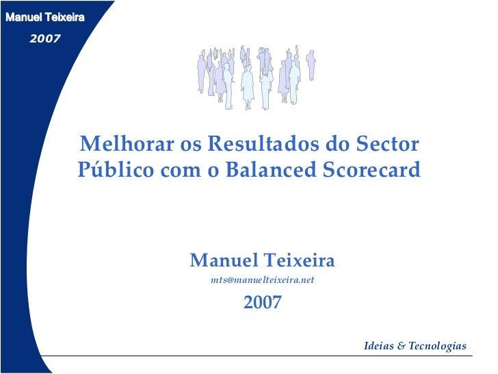 Manuel Teixeira    2007             Melhorar os Resultados do Sector             Público com o Balanced Scorecard         ...