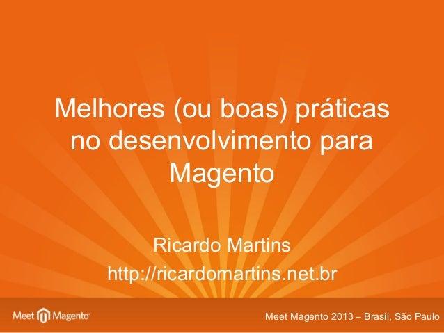 Melhores (ou boas) práticas no desenvolvimento para Magento Ricardo Martins http://ricardomartins.net.br Meet Magento 2013...