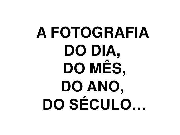 A FOTOGRAFIA <br />DO DIA, <br />DO MÊS,<br />DO ANO, <br />DO SÉCULO…<br />