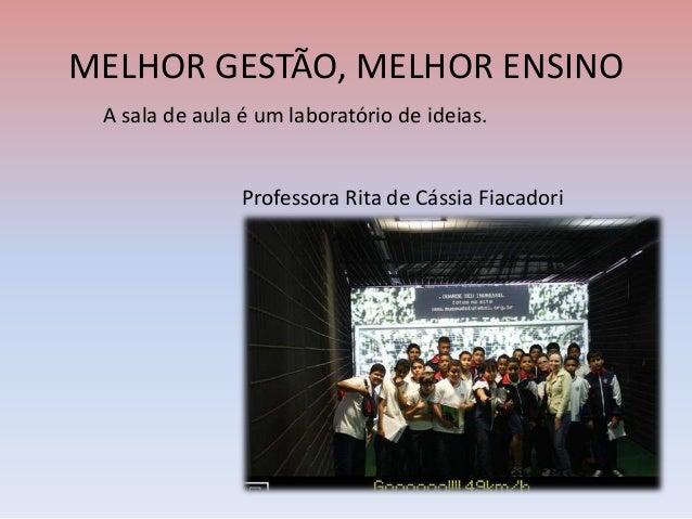MELHOR GESTÃO, MELHOR ENSINOA sala de aula é um laboratório de ideias.Professora Rita de Cássia Fiacadori