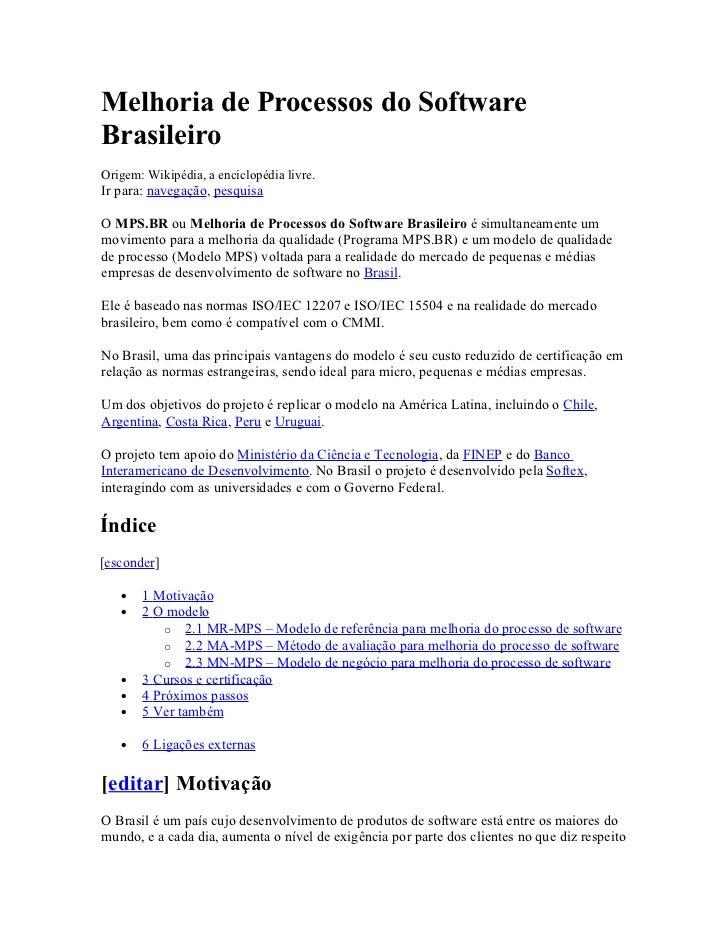 Melhoria de Processos do SoftwareBrasileiroOrigem: Wikipédia, a enciclopédia livre.Ir para: navegação, pesquisaO MPS.BR ou...
