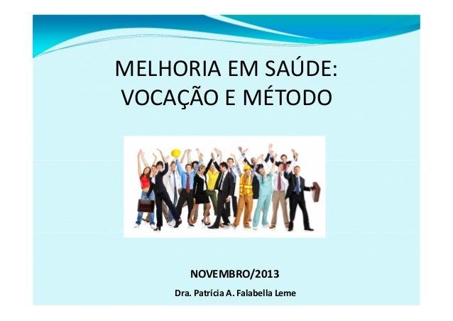 MELHORIAEMSAÚDE: VOCAÇÃOEMÉTODO  NOVEMBRO/2013 Dra.PatríciaA.FalabellaLeme