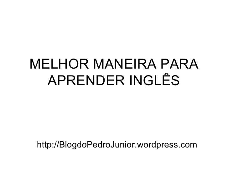 MELHOR MANEIRA PARA APRENDER INGLÊS http://BlogdoPedroJunior.wordpress.com