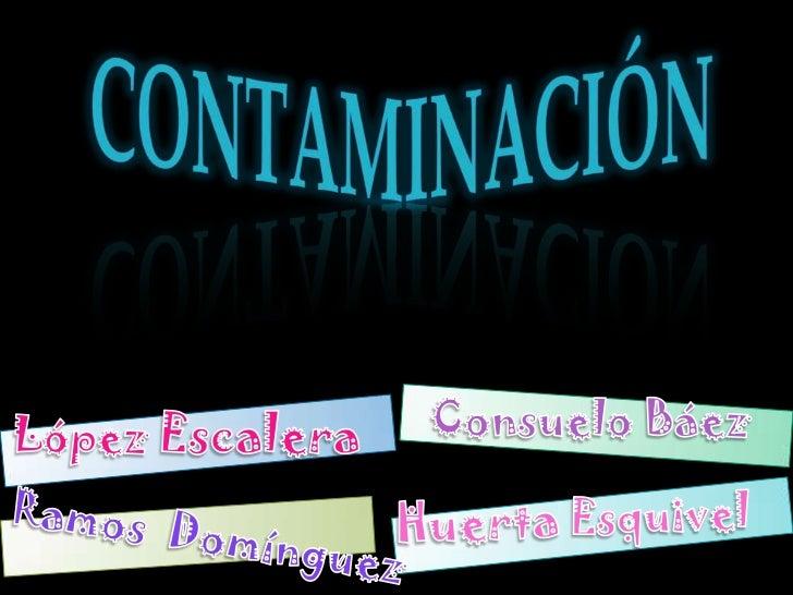 contaminación<br />Consuelo Báez<br />López Escalera<br />Huerta Esquivel <br />Ramos  Domínguez<br />