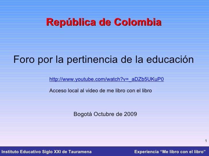 República de Colombia Foro por la pertinencia de la educación Bogotá Octubre de 2009 http://www.youtube.com/watch?v=_aDZb5...