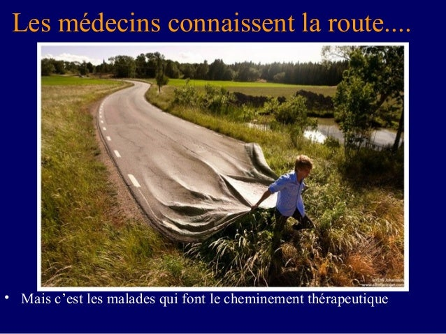 Les médecins connaissent la route....• Mais c'est les malades qui font le cheminement thérapeutique