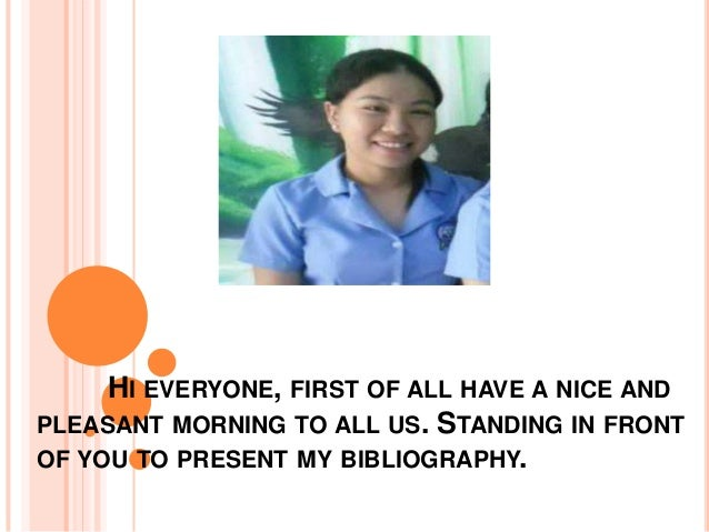 HI EVERYONE, FIRST OF ALL HAVE A NICE AND PLEASANT MORNING TO ALL US. STANDING IN FRONT OF YOU TO PRESENT MY BIBLIOGRAPHY.