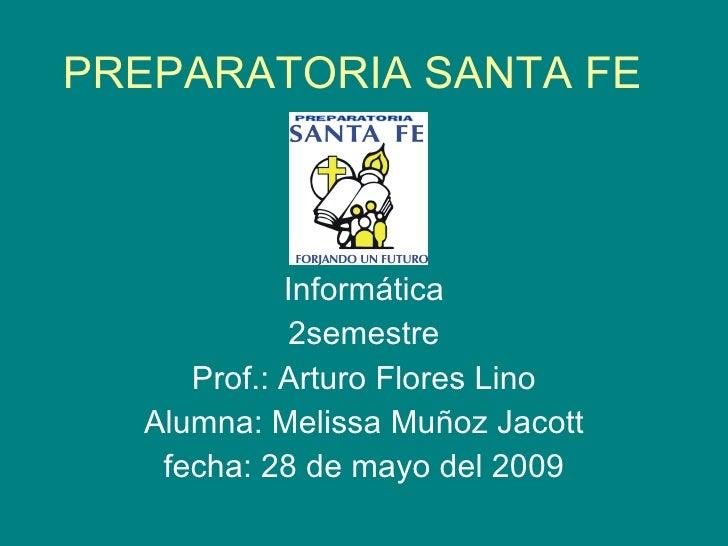 PREPARATORIA SANTA FE Informática 2semestre Prof.: Arturo Flores Lino Alumna: Melissa Muñoz Jacott fecha: 28 de mayo del 2...