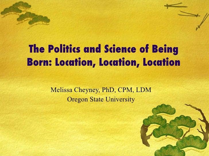 The Politics and Science of Being Born: Location, Location, Location Melissa Cheyney, PhD, CPM, LDM Oregon State University