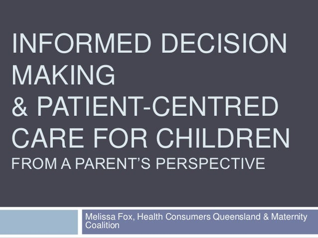 INFORMED DECISIONMAKING& PATIENT-CENTREDCARE FOR CHILDRENFROM A PARENT'S PERSPECTIVE       Melissa Fox, Health Consumers Q...