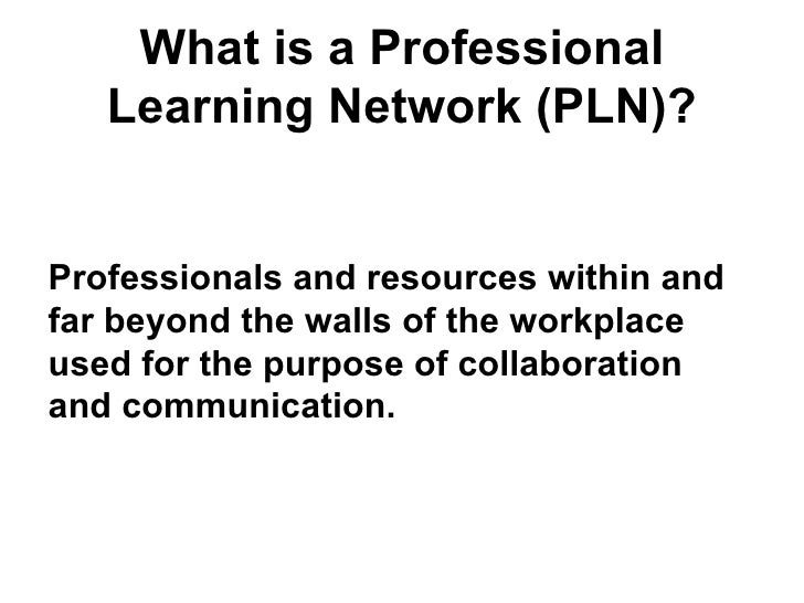 What is a Professional Learning Network (PLN)? <ul><li>Professionals and resources within and far beyond the walls of the ...