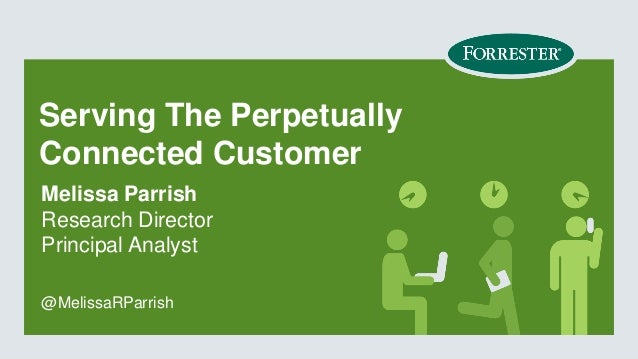 Serving The Perpetually Connected Customer Melissa Parrish Research Director Principal Analyst @MelissaRParrish