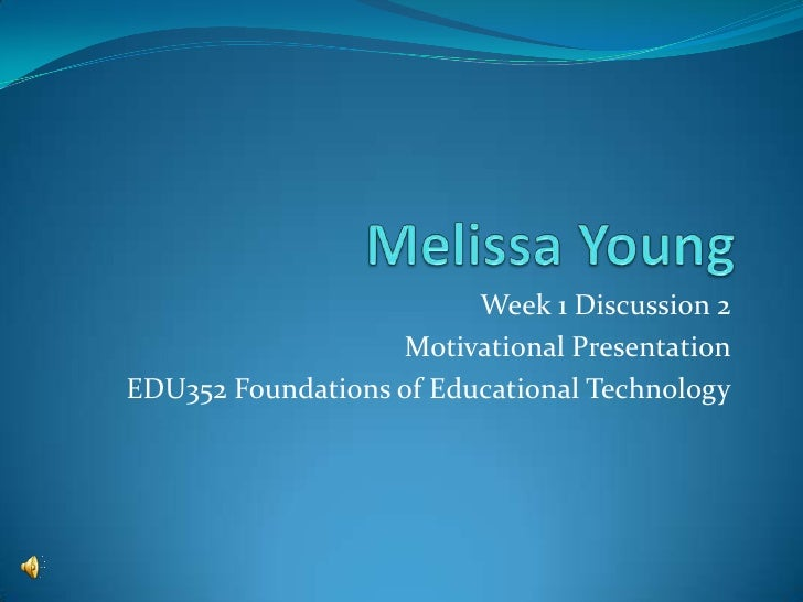 Week 1 Discussion 2                   Motivational PresentationEDU352 Foundations of Educational Technology