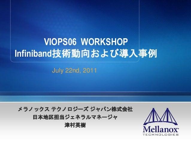 VIOPS06 WORKSHOP Infiniband技術動向および導入事例 July 22nd, 2011 メラノックス テクノロジーズ ジャパン株式会社 日本地区担当ジェネラルマネージャ 津村英樹