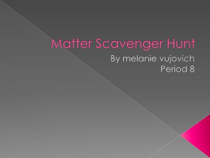 Matter Scavenger Hunt<br />By melanievujovich<br />Period 8<br />