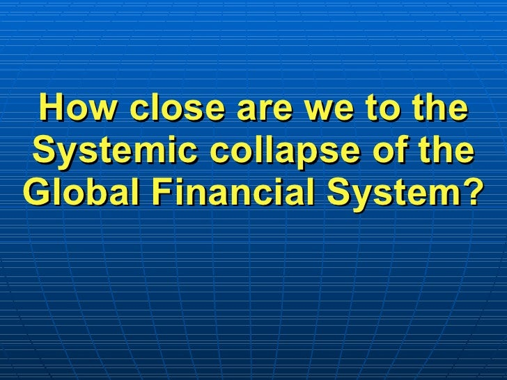 How close are we to the Systemic collapse of the Global Financial System?