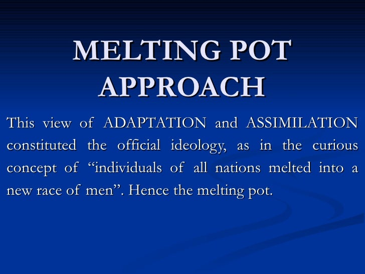 MELTING POT APPROACH This view of ADAPTATION and ASSIMILATION constituted the official ideology, as in the curious concept...
