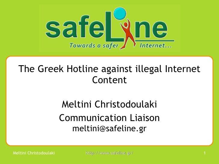 The Greek Hotline against illegal Internet Content Meltini Christodoulaki Communication Liaison meltini@ safeline.gr