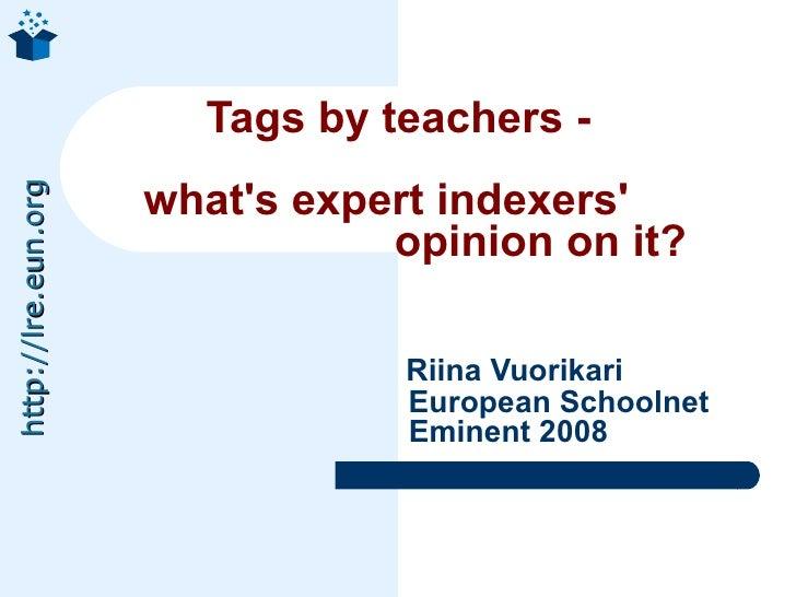 Tags by teachers -  what's expert indexers'    opinion on it?     Riina Vuorikari   European Schoolnet   Eminent 2008