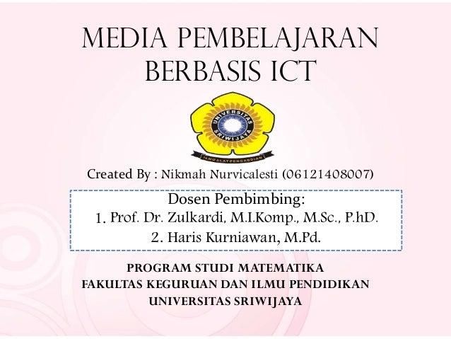Media Pembelajaran Berbasis ICT Created By : Nikmah Nurvicalesti (06121408007) Dosen Pembimbing: 1. Prof. Dr. Zulkardi, M....