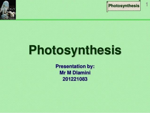 Photosynthesis  Photosynthesis Presentation by: Mr M Dlamini 201221083  1