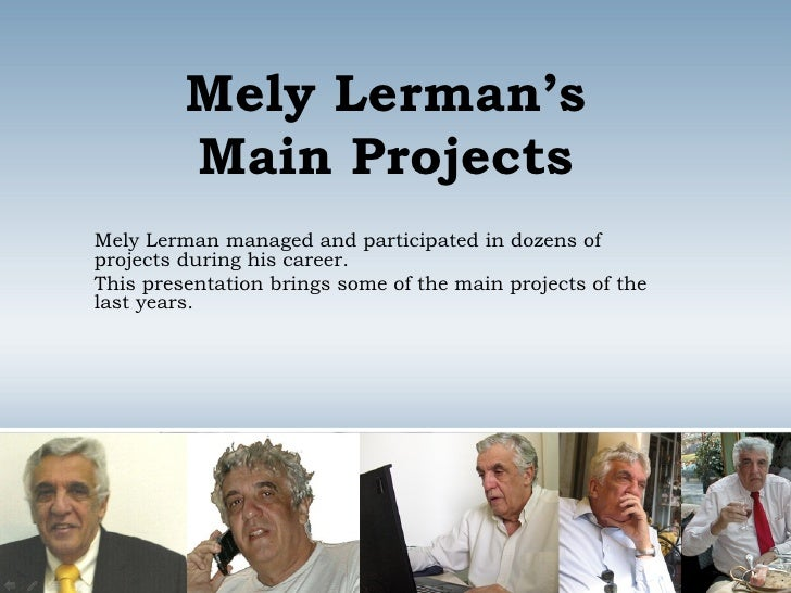 Mely Lerman's Main Projects Mely Lerman managed and participated in dozens of projects during his career. This presentatio...