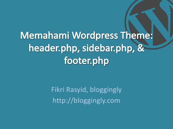 MemahamiWordpress Theme: header.php, sidebar.php, & footer.php<br />FikriRasyid,bloggingly<br />http://bloggingly.com<br />