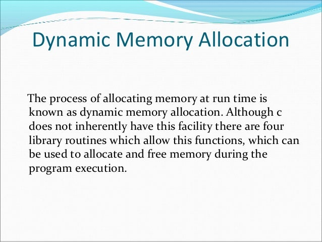 Dynamic Memory Allocation The process of allocating memory at run time is known as dynamic memory allocation. Although c d...