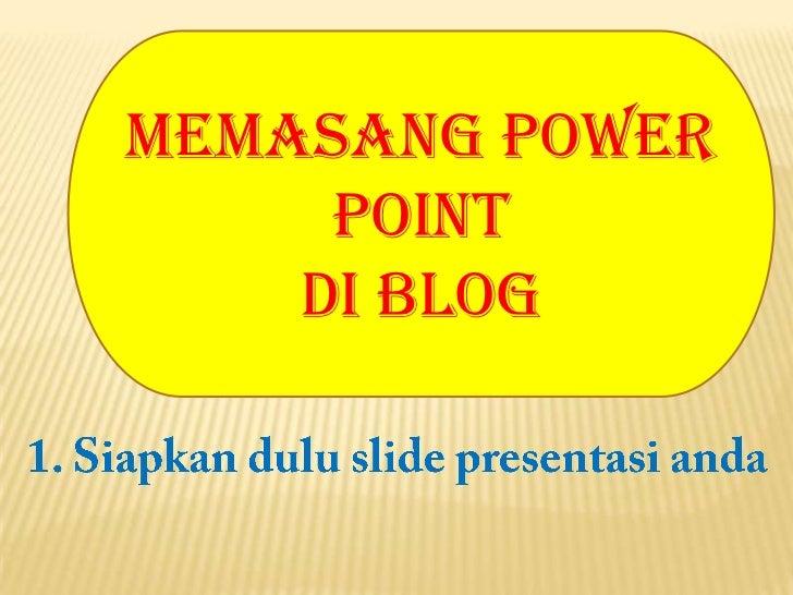 Memasang Power Point <br />di Blog<br />1. Siapkandulu slide presentasianda<br />