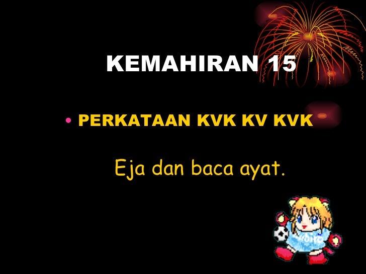 KEMAHIRAN 15 <ul><li>PERKATAAN KVK KV KVK </li></ul>Eja dan baca ayat.