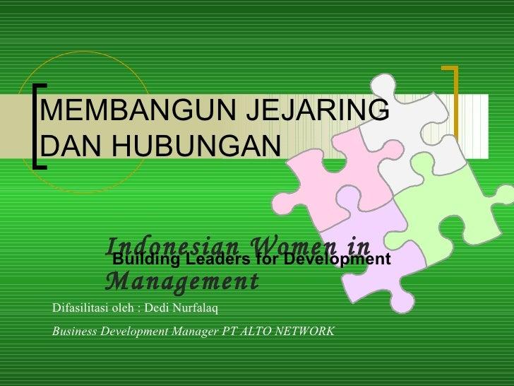 MEMBANGUN JEJARING DAN HUBUNGAN Indonesian Women in Management  Building Leaders for Development Difasilitasi oleh : Dedi ...
