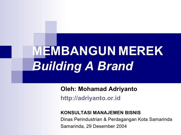 MEMBANGUN MEREK Building A Brand Oleh: Mohamad Adriyanto http://adriyanto.or.id   KONSULTASI MANAJEMEN BISNIS Dinas Perind...