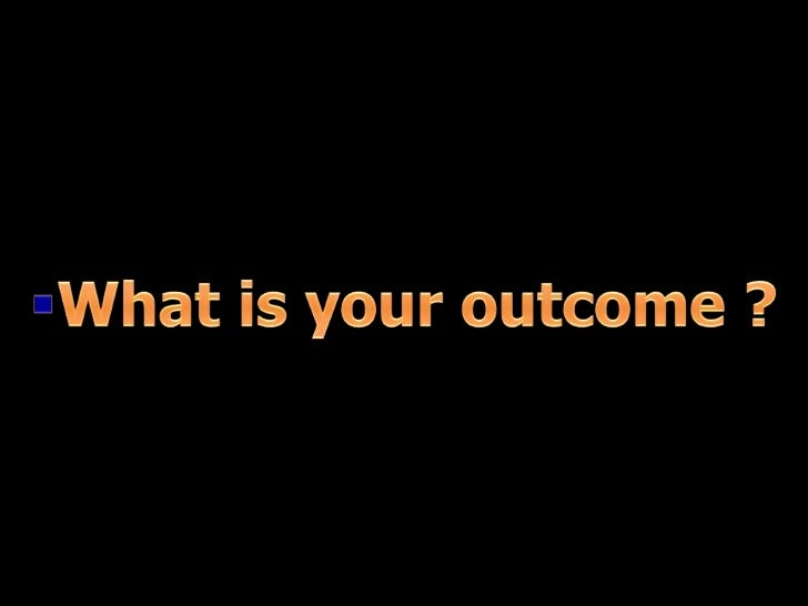 What is your outcome ?<br />