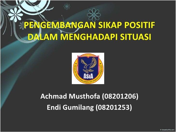 PENGEMBANGAN SIKAP POSITIF DALAM MENGHADAPI SITUASI   Achmad Musthofa (08201206)    Endi Gumilang (08201253)