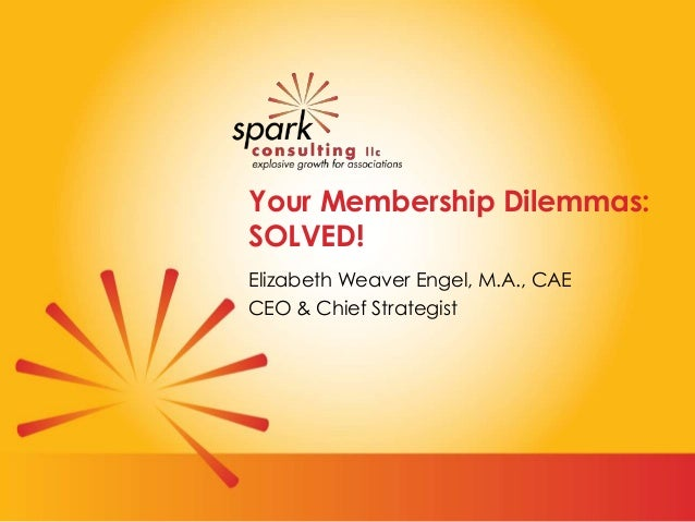 Your Membership Dilemmas: SOLVED! Elizabeth Weaver Engel, M.A., CAE CEO & Chief Strategist
