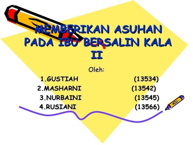 MEMBERIKAN ASUHANMEMBERIKAN ASUHAN PADA IBU BERSALIN KALAPADA IBU BERSALIN KALA IIII Oleh:Oleh: 1.GUSTIAH1.GUSTIAH (13534(...