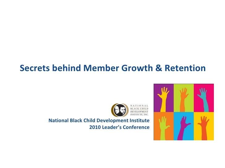 Secrets behind Member Growth & Retention National Black Child Development Institute 2010 Leader's Conference