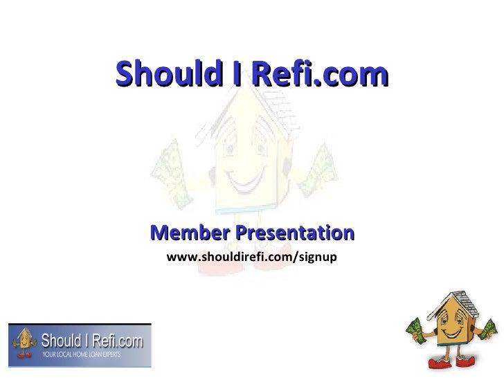 Member Presentation<br />Should I Refi.com – www.shouldirefi.com/signup<br />