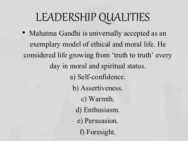 """the admirable qualities of mahatma gandhi as a leader Mahatma gandhi can be looked upon as one of the greatest visionaries born  [ 4] three of his outstanding qualities were his simplicity, his firm belief in his  for  the people made him work for them and he knew how to mix leadership with  humility  """"i object to violence because when it appears to do good, the good is  only."""