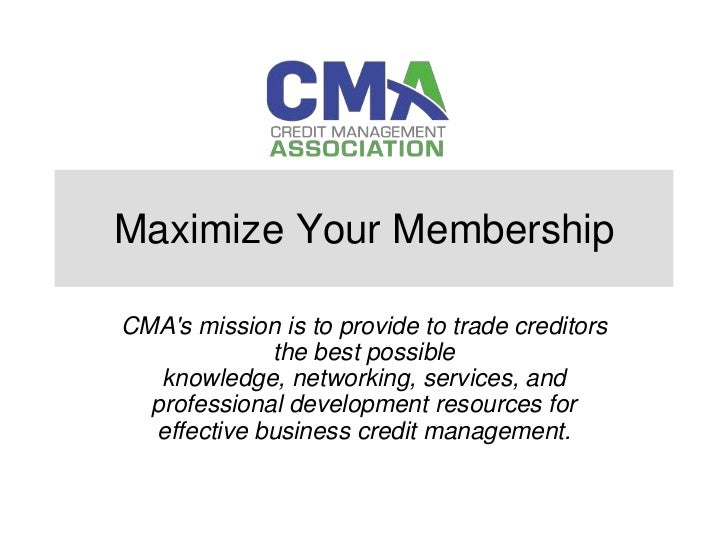 Maximize Your MembershipCMAs mission is to provide to trade creditors             the best possible   knowledge, networkin...