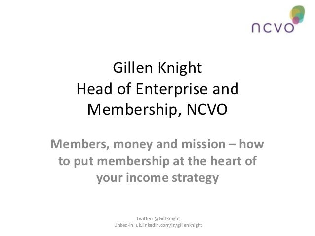 Gillen Knight    Head of Enterprise and     Membership, NCVOMembers, money and mission – how to put membership at the hear...