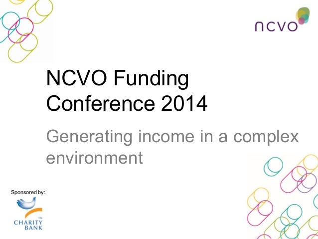 NCVO Funding Conference 2014 Generating income in a complex environment Sponsored by: