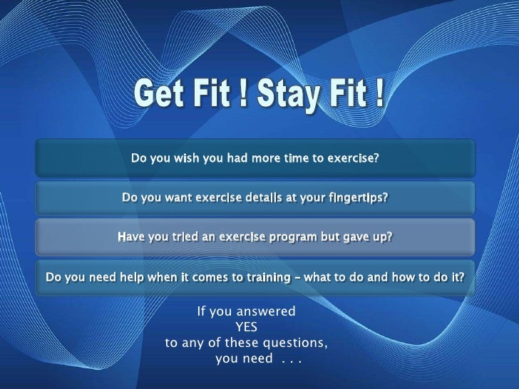 Get Fit ! Stay Fit !<br />If you answered <br />YES <br />to any of these questions,<br />      you need  . . .<br />