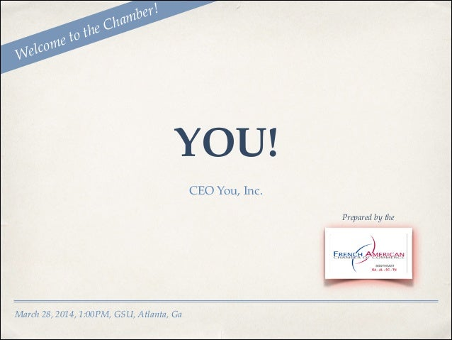 March 28, 2014, 1:00PM, GSU, Atlanta, Ga CEO You, Inc. Prepared by the Welcome to the Chamber! YOU!