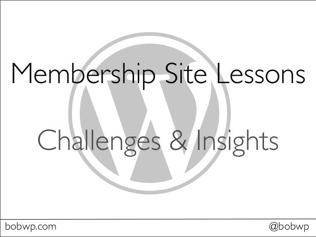 Membership Site Lessons Challenges & Insights bobwp.com @bobwp