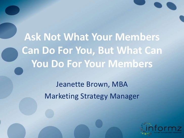 Ask Not What Your Members Can Do For You, But What Can You Do For Your Members<br />Jeanette Brown, MBA<br />Marketing Str...