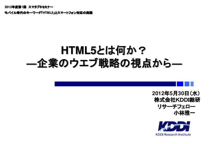 2012年度第1回 スマタブ5セミナーモバイル時代のキーワード「HTML5」とスマートフォン対応の実践           HTML5とは何か?        ―企業のウエブ戦略の視点から―                           ...