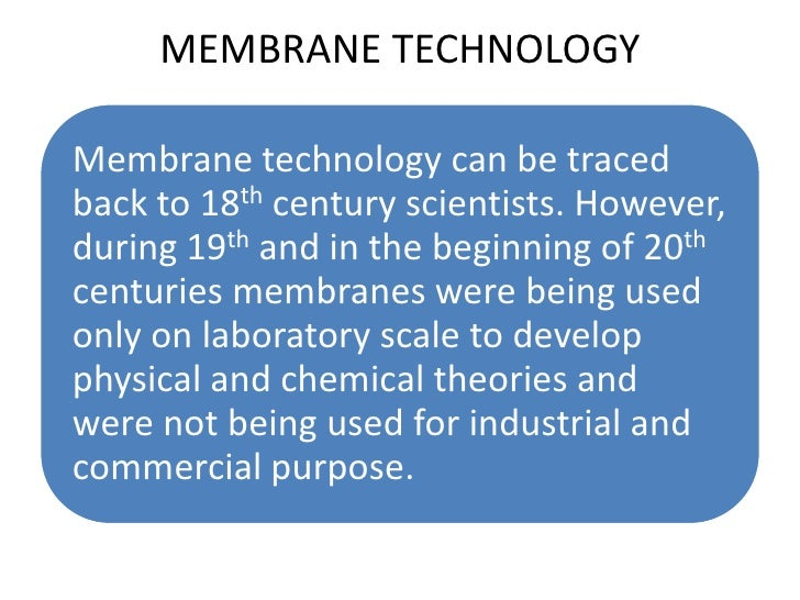 MEMBRANE TECHNOLOGYMembrane technology can be tracedback to 18th century scientists. However,during 19th and in the beginn...