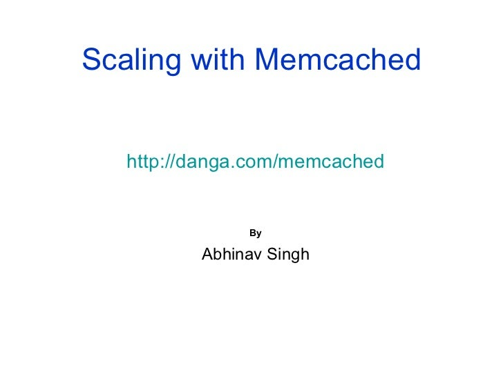 Scaling with Memcached http://danga.com/memcached By Abhinav Singh
